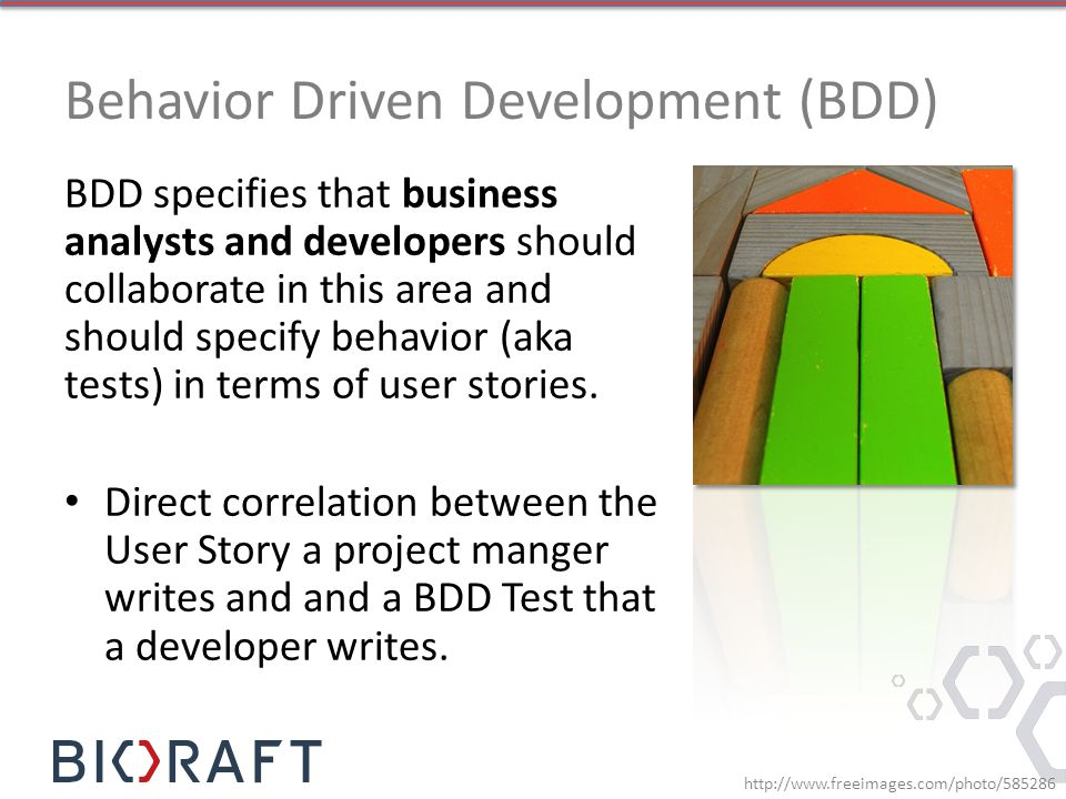 Behavior Driven Development (BDD) BDD specifies that business analysts and developers should collaborate in this area and should specify behavior (aka