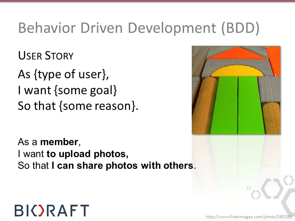 Behavior Driven Development (BDD) U SER S TORY As {type of user}, I want {some goal} So that {some reason}. http://www.freeimages.com/photo/585286 As