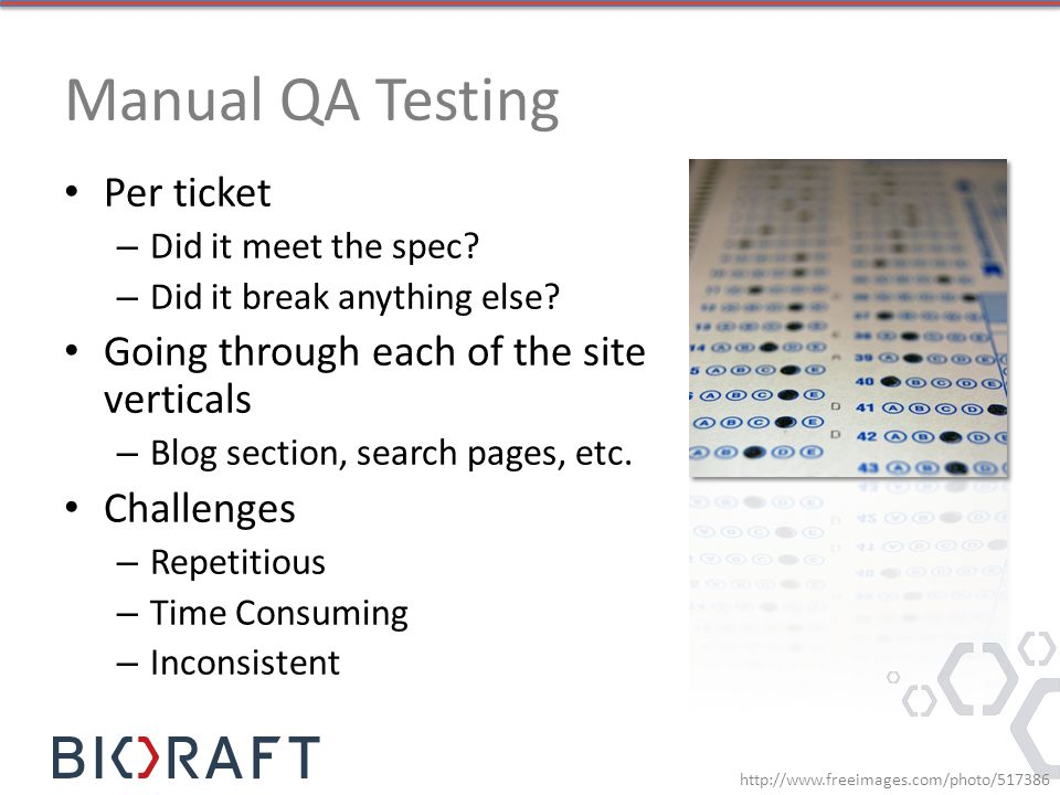 Manual QA Testing Per ticket – Did it meet the spec? – Did it break anything else? Going through each of the site verticals – Blog section, search pag