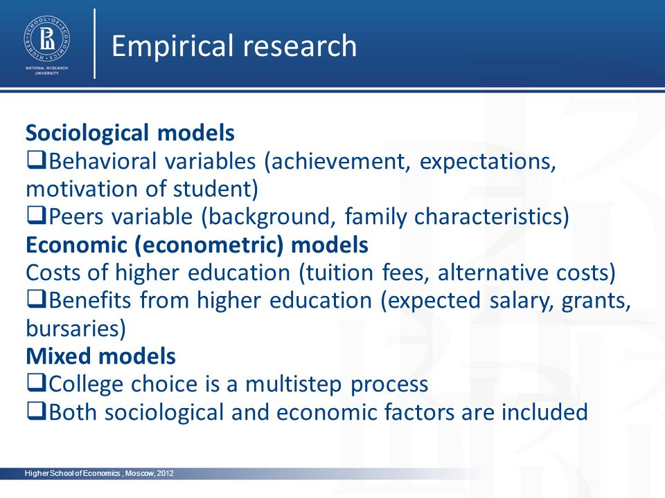 Higher School of Economics, Moscow, 2012 Empirical research photo Sociological models Behavioral variables (achievement, expectations, motivation of student) Peers variable (background, family characteristics) Economic (econometric) models Costs of higher education (tuition fees, alternative costs) Benefits from higher education (expected salary, grants, bursaries) Mixed models College choice is a multistep process Both sociological and economic factors are included