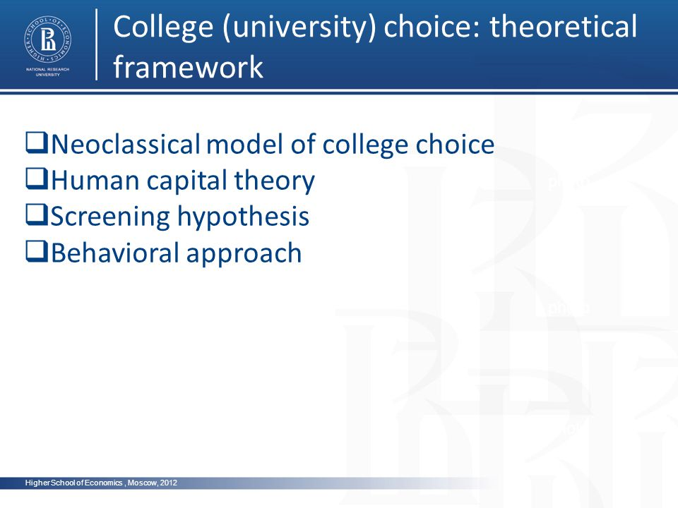 Higher School of Economics, Moscow, 2012 College (university) choice: theoretical framework photo Neoclassical model of college choice Human capital theory Screening hypothesis Behavioral approach