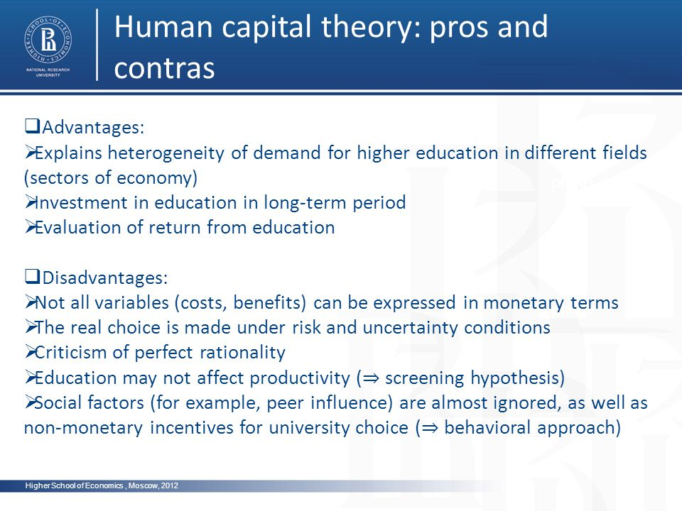 Higher School of Economics, Moscow, 2012 Human capital theory: pros and contras photo Advantages: Explains heterogeneity of demand for higher education in different fields (sectors of economy) Investment in education in long-term period Evaluation of return from education Disadvantages: Not all variables (costs, benefits) can be expressed in monetary terms The real choice is made under risk and uncertainty conditions Criticism of perfect rationality Education may not affect productivity ( screening hypothesis) Social factors (for example, peer influence) are almost ignored, as well as non-monetary incentives for university choice ( behavioral approach)