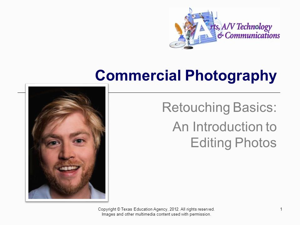 1 Commercial Photography Retouching Basics: An Introduction to Editing Photos Copyright © Texas Education Agency, 2012.