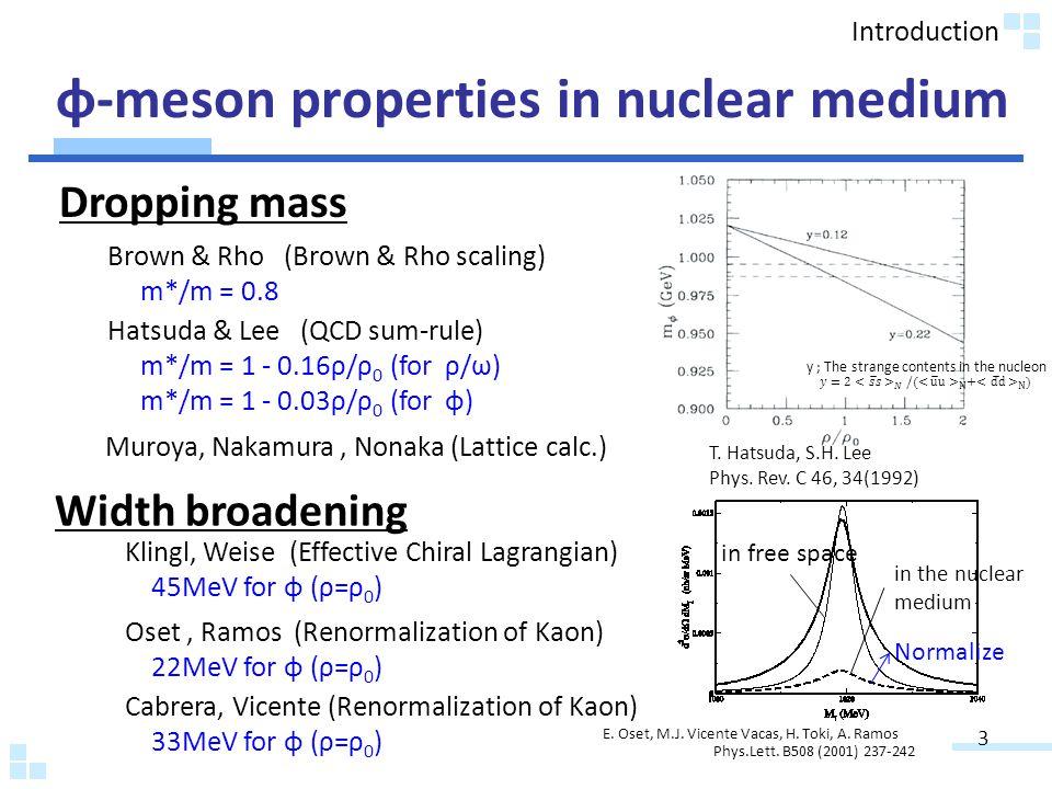 φ-meson properties in nuclear medium 3 Dropping mass Width broadening Brown & Rho (Brown & Rho scaling) m*/m = 0.8 Hatsuda & Lee (QCD sum-rule) m*/m = 1 - 0.16ρ/ρ 0 (for ρ/ω) m*/m = 1 - 0.03ρ/ρ 0 (for φ) Muroya, Nakamura, Nonaka (Lattice calc.) Klingl, Weise (Effective Chiral Lagrangian) 45MeV for φ (ρ=ρ 0 ) Oset, Ramos (Renormalization of Kaon) 22MeV for φ (ρ=ρ 0 ) Cabrera, Vicente (Renormalization of Kaon) 33MeV for φ (ρ=ρ 0 ) T.