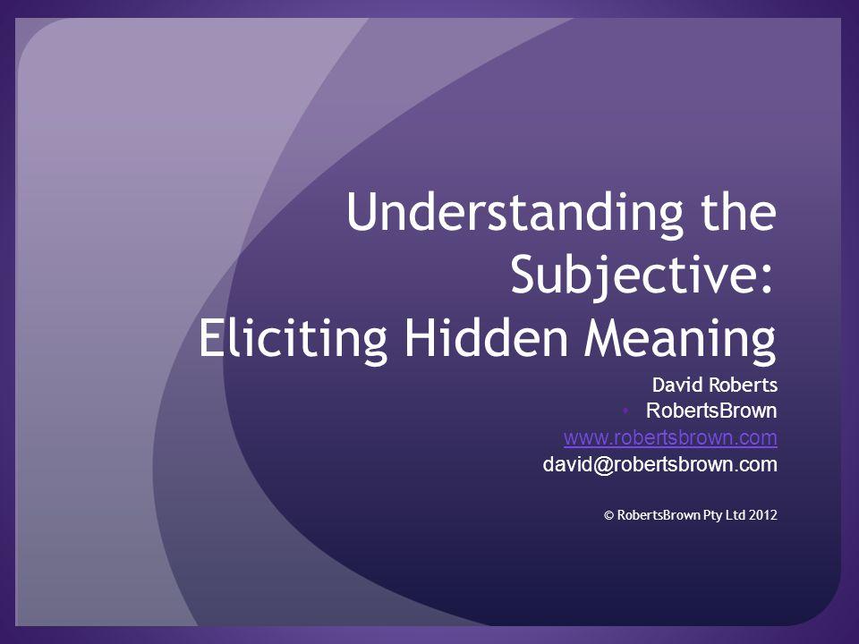 Understanding the Subjective: Eliciting Hidden Meaning David Roberts RobertsBrown www.robertsbrown.com david@robertsbrown.com © RobertsBrown Pty Ltd 2012