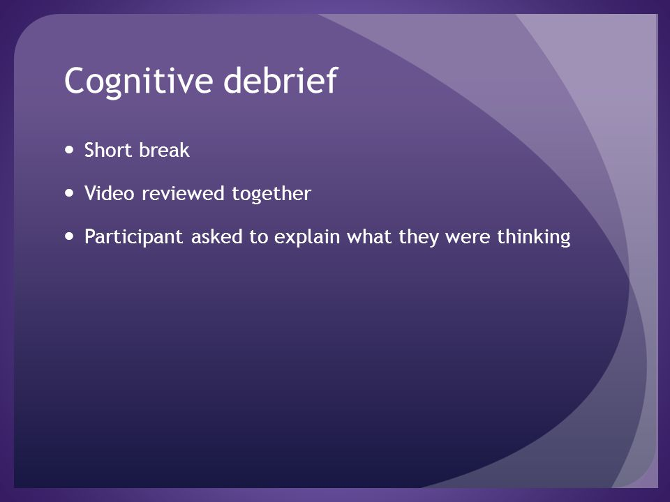 Cognitive debrief Short break Video reviewed together Participant asked to explain what they were thinking