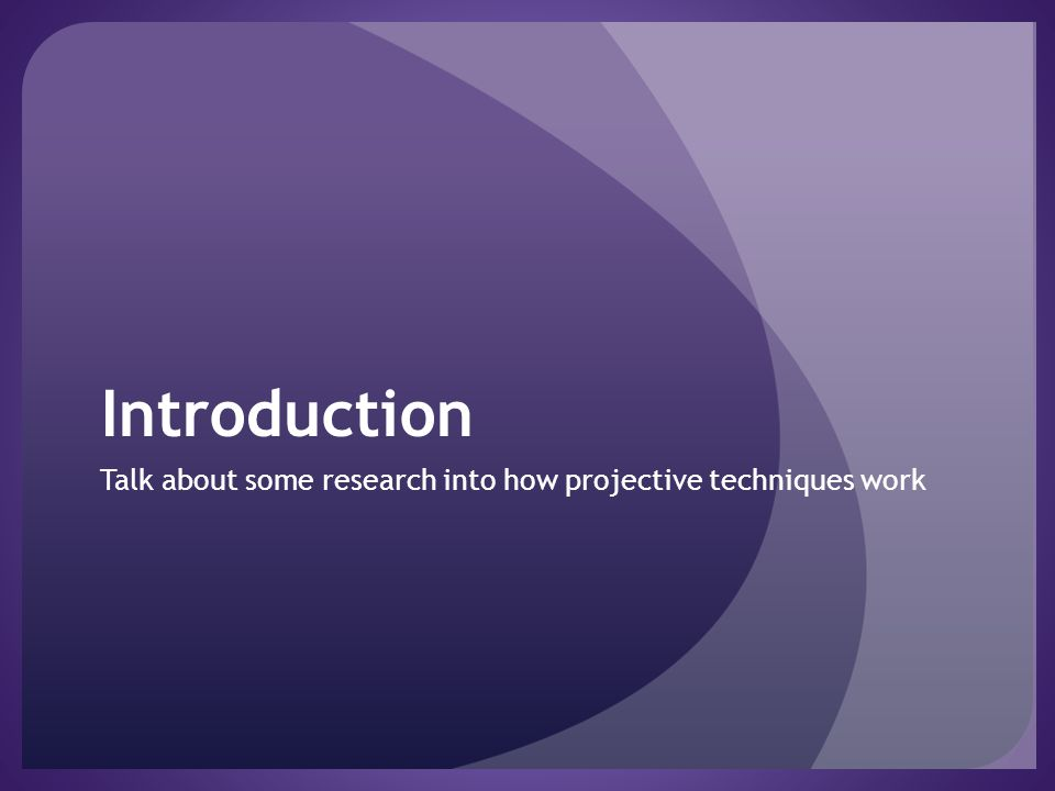 Introduction Talk about some research into how projective techniques work