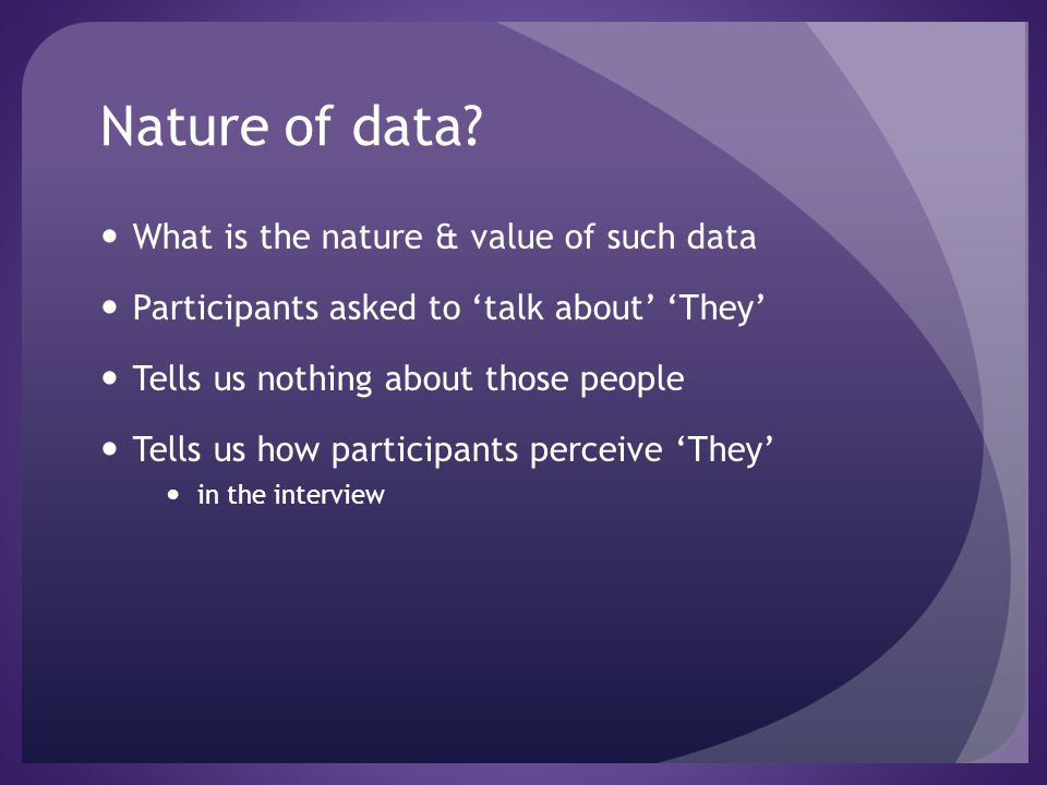 Nature of data? What is the nature & value of such data Participants asked to talk about They Tells us nothing about those people Tells us how partici