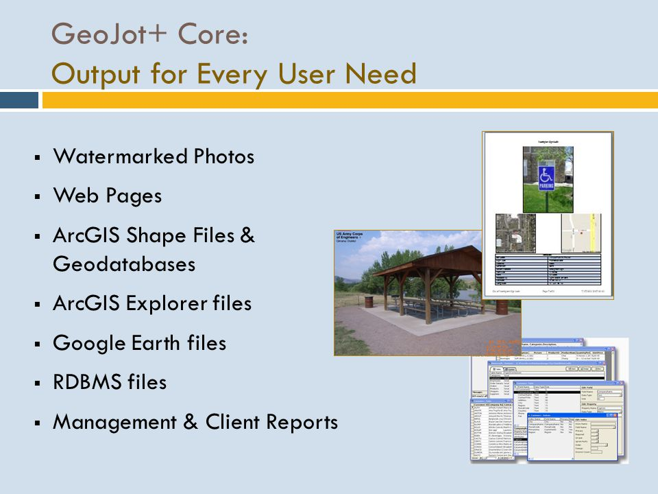 GeoJot+ Core: Output for Every User Need Watermarked Photos Web Pages ArcGIS Shape Files & Geodatabases ArcGIS Explorer files Google Earth files RDBMS files Management & Client Reports