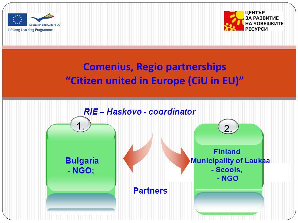 Comenius, Regio partnerships Citizen united in Europe (CiU in EU) RIE – Haskovo - coordinator Bulgaria - NGO; - School. 1. Finland - Municipality of L