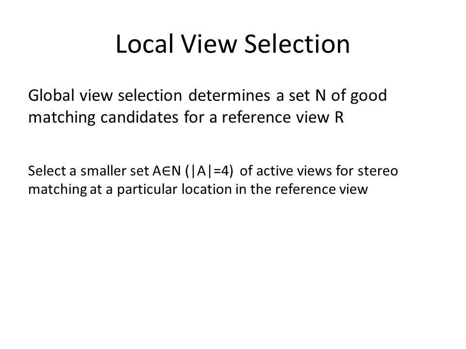 Local View Selection Global view selection determines a set N of good matching candidates for a reference view R Select a smaller set A N (|A|=4) of a