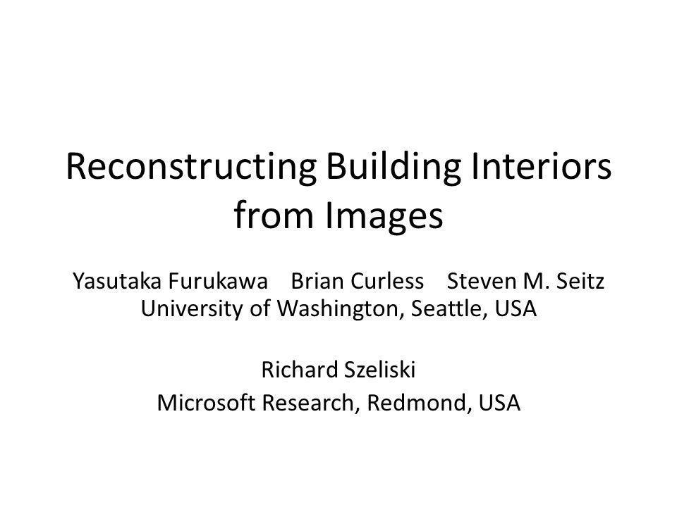 Reconstructing Building Interiors from Images Yasutaka Furukawa Brian Curless Steven M. Seitz University of Washington, Seattle, USA Richard Szeliski