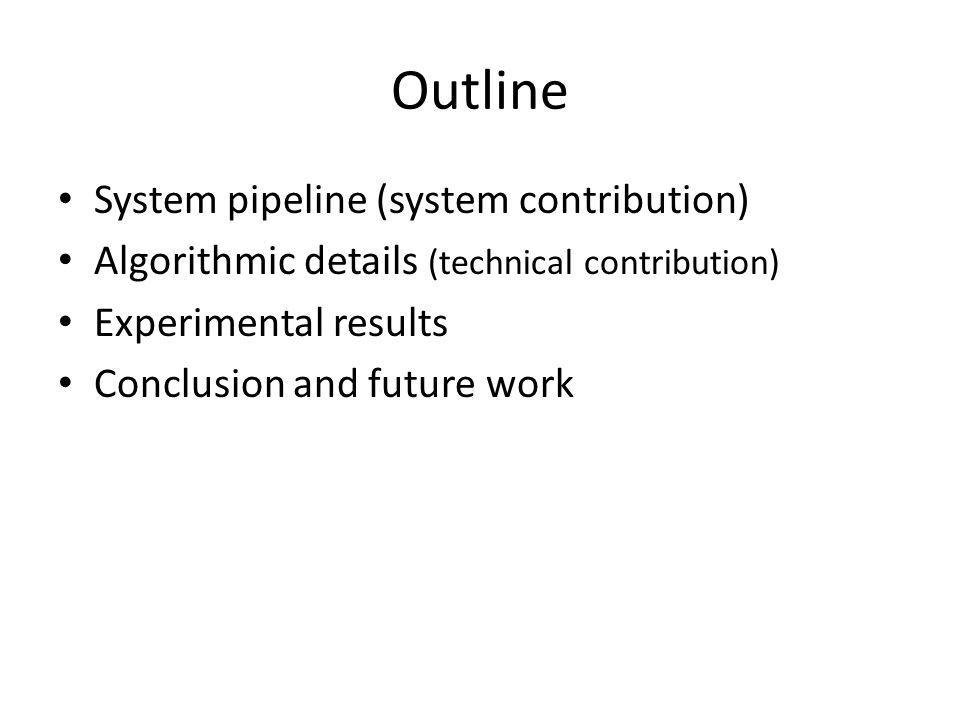 Outline System pipeline (system contribution) Algorithmic details (technical contribution) Experimental results Conclusion and future work