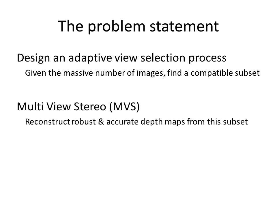 The problem statement Design an adaptive view selection process Given the massive number of images, find a compatible subset Multi View Stereo (MVS) R