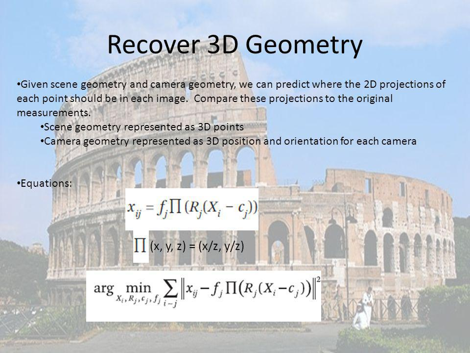 Recover 3D Geometry Given scene geometry and camera geometry, we can predict where the 2D projections of each point should be in each image. Compare t