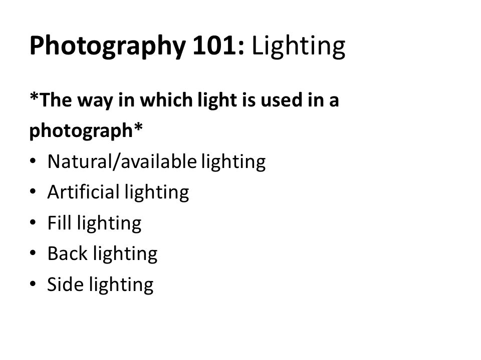 Photography 101: Lighting *The way in which light is used in a photograph* Natural/available lighting Artificial lighting Fill lighting Back lighting