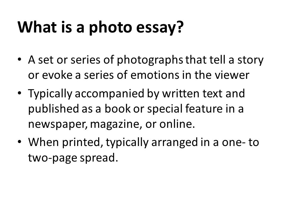 What is a photo essay? A set or series of photographs that tell a story or evoke a series of emotions in the viewer Typically accompanied by written t