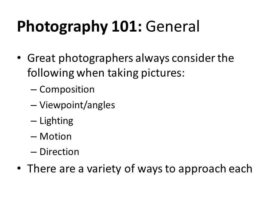 Photography 101: General Great photographers always consider the following when taking pictures: – Composition – Viewpoint/angles – Lighting – Motion