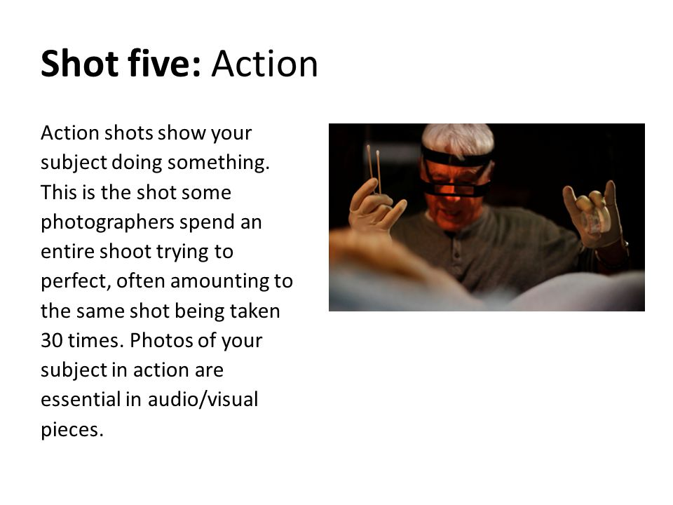 Shot five: Action Action shots show your subject doing something. This is the shot some photographers spend an entire shoot trying to perfect, often a