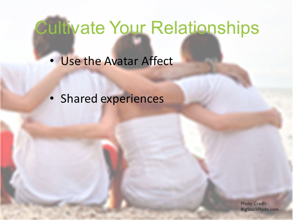 Cultivate Your Relationships Use the Avatar Affect Shared experiences Photo Credit: BigStockPhoto.com