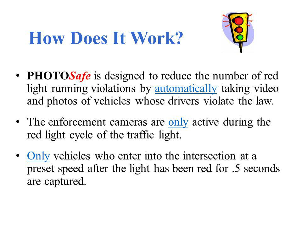 How Does It Work? PHOTOSafe is designed to reduce the number of red light running violations by automatically taking video and photos of vehicles whos