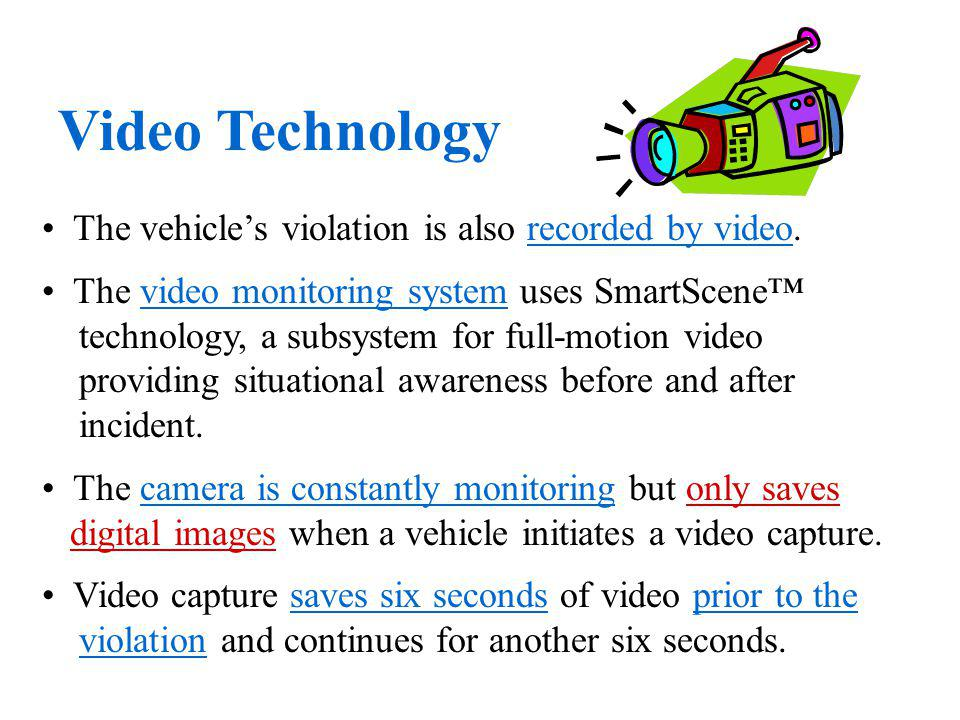 The vehicles violation is also recorded by video. The video monitoring system uses SmartScene technology, a subsystem for full-motion video providing