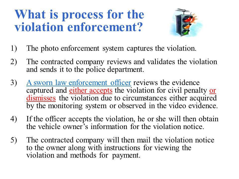 What is process for the violation enforcement? 1)The photo enforcement system captures the violation. 2)The contracted company reviews and validates t