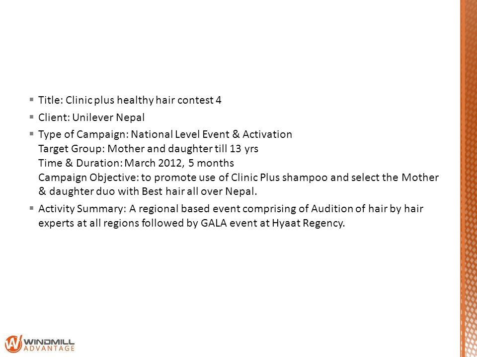 Title: Clinic plus healthy hair contest 4 Client: Unilever Nepal Type of Campaign: National Level Event & Activation Target Group: Mother and daughter till 13 yrs Time & Duration: March 2012, 5 months Campaign Objective: to promote use of Clinic Plus shampoo and select the Mother & daughter duo with Best hair all over Nepal.