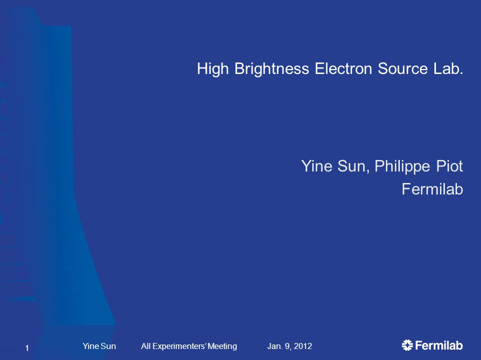High Brightness Electron Source Lab. Yine Sun All Experimenters Meeting Jan. 9, 2012 Yine Sun, Philippe Piot Fermilab 1