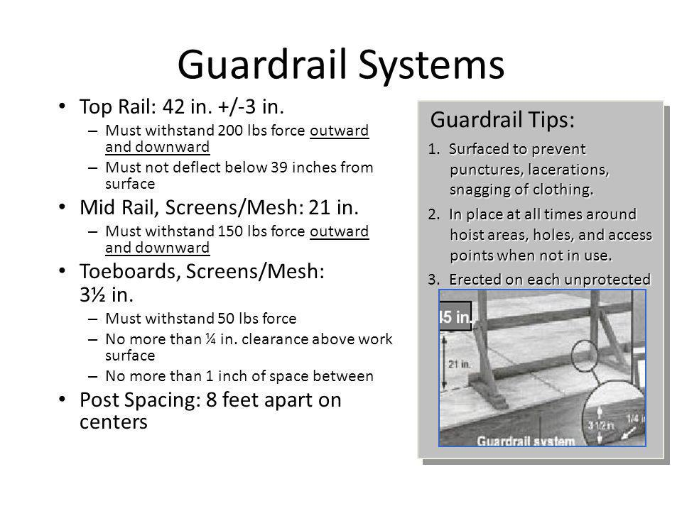 Guardrail Systems Top Rail: 42 in. +/-3 in. – Must withstand 200 lbs force outward and downward – Must not deflect below 39 inches from surface Mid Ra