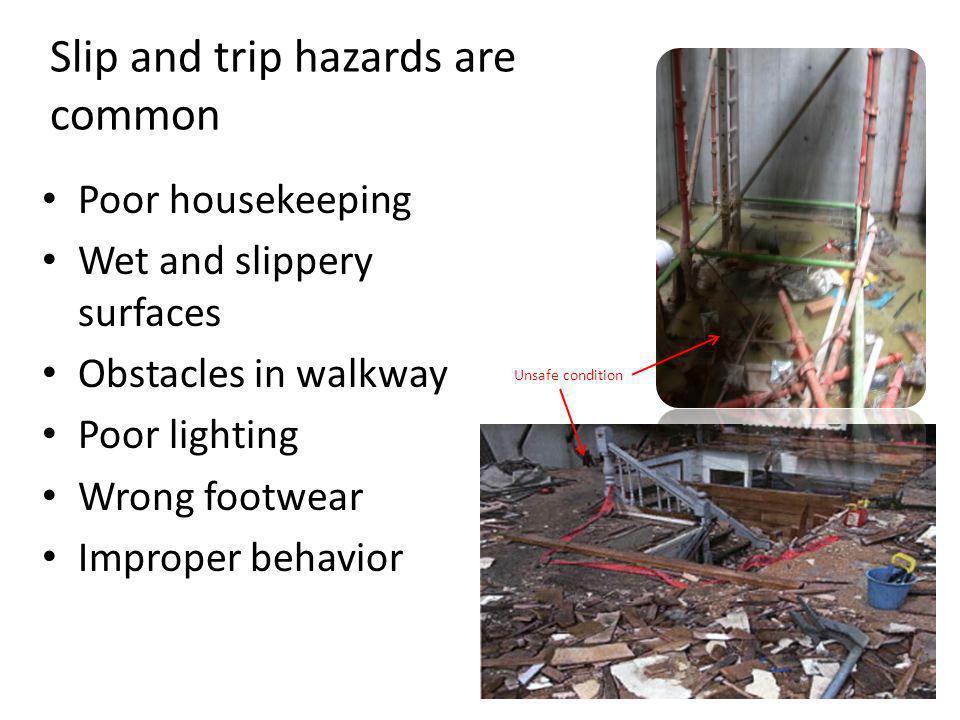 Slip and trip hazards are common Poor housekeeping Wet and slippery surfaces Obstacles in walkway Poor lighting Wrong footwear Improper behavior Unsaf