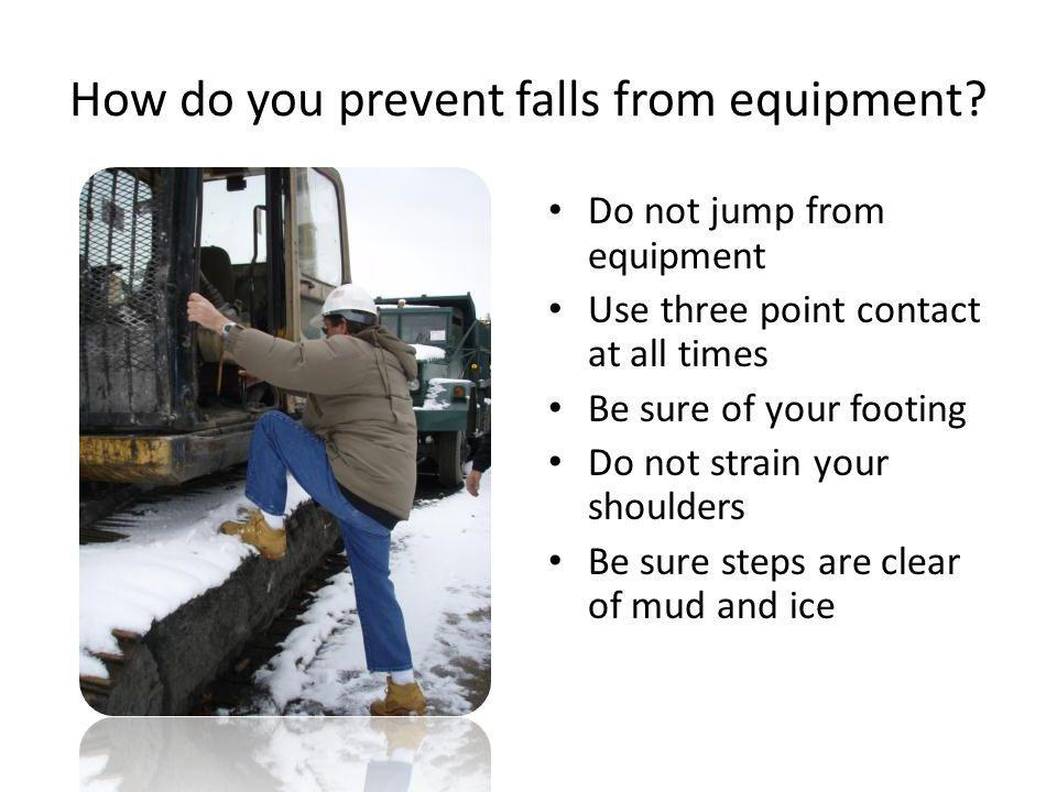 How do you prevent falls from equipment? Do not jump from equipment Use three point contact at all times Be sure of your footing Do not strain your sh