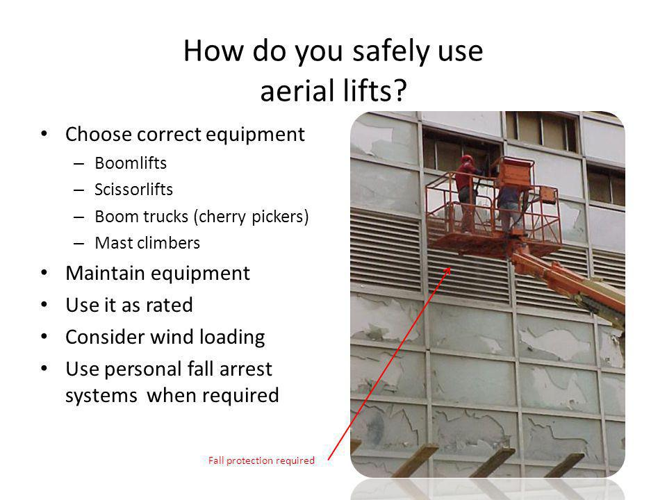 How do you safely use aerial lifts? Choose correct equipment – Boomlifts – Scissorlifts – Boom trucks (cherry pickers) – Mast climbers Maintain equipm
