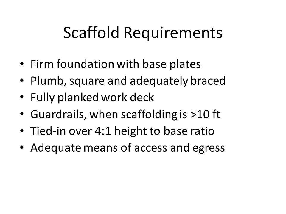 Scaffold Requirements Firm foundation with base plates Plumb, square and adequately braced Fully planked work deck Guardrails, when scaffolding is >10