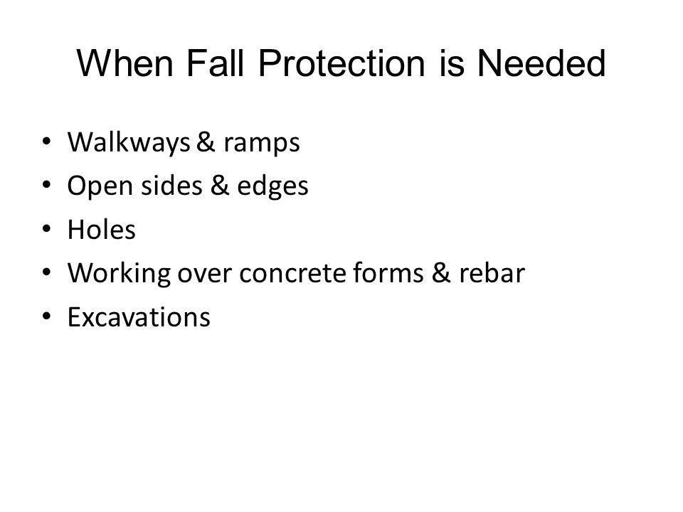 When Fall Protection is Needed Walkways & ramps Open sides & edges Holes Working over concrete forms & rebar Excavations