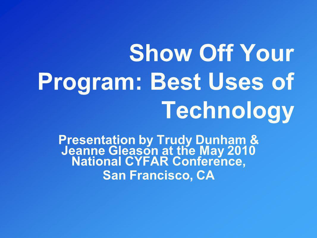 Show Off Your Program: Best Uses of Technology Presentation by Trudy Dunham & Jeanne Gleason at the May 2010 National CYFAR Conference, San Francisco,
