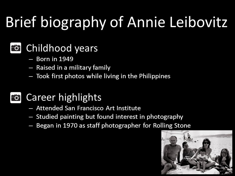 Brief biography of Annie Leibovitz Childhood years – Born in 1949 – Raised in a military family – Took first photos while living in the Philippines Career highlights – Attended San Francisco Art Institute – Studied painting but found interest in photography – Began in 1970 as staff photographer for Rolling Stone
