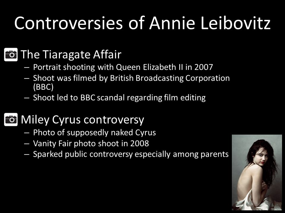 Controversies of Annie Leibovitz The Tiaragate Affair – Portrait shooting with Queen Elizabeth II in 2007 – Shoot was filmed by British Broadcasting Corporation (BBC) – Shoot led to BBC scandal regarding film editing Miley Cyrus controversy – Photo of supposedly naked Cyrus – Vanity Fair photo shoot in 2008 – Sparked public controversy especially among parents