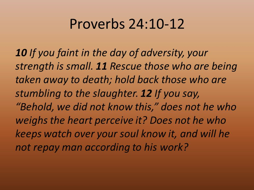 Proverbs 24:10-12 10 If you faint in the day of adversity, your strength is small.