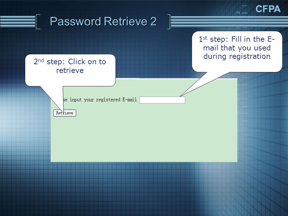 CFPA Password Retrieve 2 2 nd step: Click on to retrieve 1 st step: Fill in the E- mail that you used during registration
