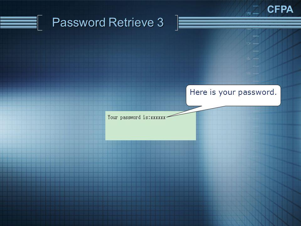 CFPA Password Retrieve 3 Here is your password.
