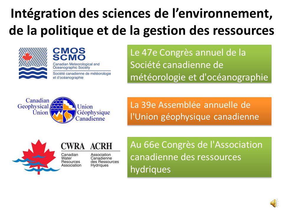 Intégration des sciences de lenvironnement, de la politique et de la gestion des ressources La 39e Assemblée annuelle de l Union géophysique canadienne Au 66e Congrès de l Association canadienne des ressources hydriques