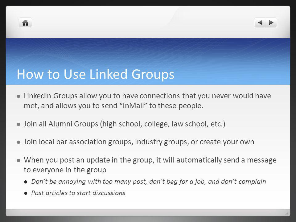 How to Use Linked Groups Linkedin Groups allow you to have connections that you never would have met, and allows you to send InMail to these people.