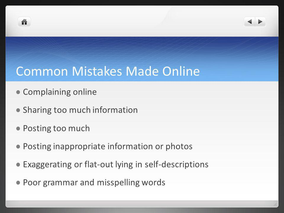 Common Mistakes Made Online Complaining online Sharing too much information Posting too much Posting inappropriate information or photos Exaggerating or flat-out lying in self-descriptions Poor grammar and misspelling words
