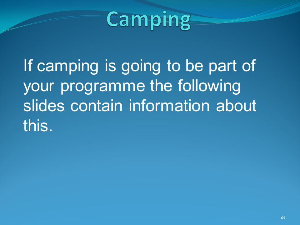 If camping is going to be part of your programme the following slides contain information about this. 18
