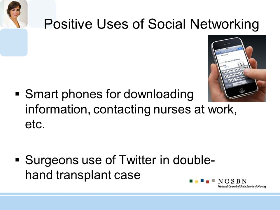 Positive Uses of Social Networking Smart phones for downloading information, contacting nurses at work, etc. Surgeons use of Twitter in double- hand t