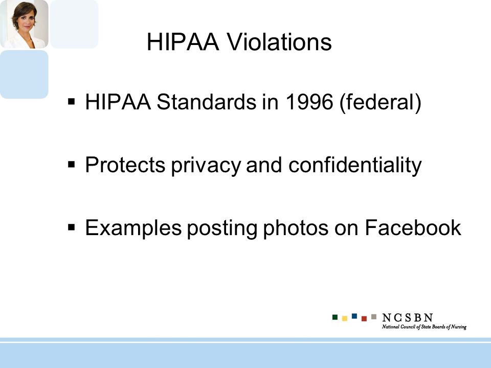HIPAA Violations HIPAA Standards in 1996 (federal) Protects privacy and confidentiality Examples posting photos on Facebook