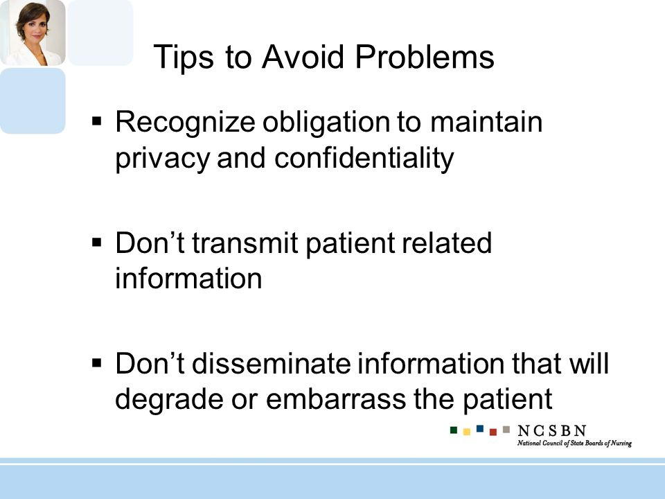 Tips to Avoid Problems Recognize obligation to maintain privacy and confidentiality Dont transmit patient related information Dont disseminate informa