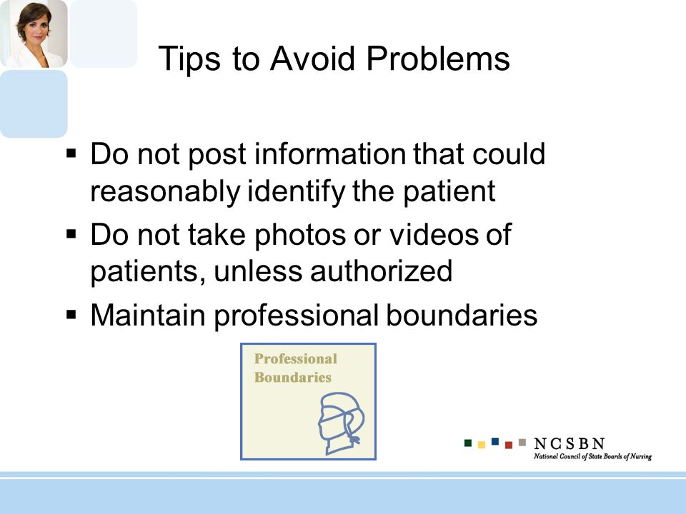 Tips to Avoid Problems Do not post information that could reasonably identify the patient Do not take photos or videos of patients, unless authorized