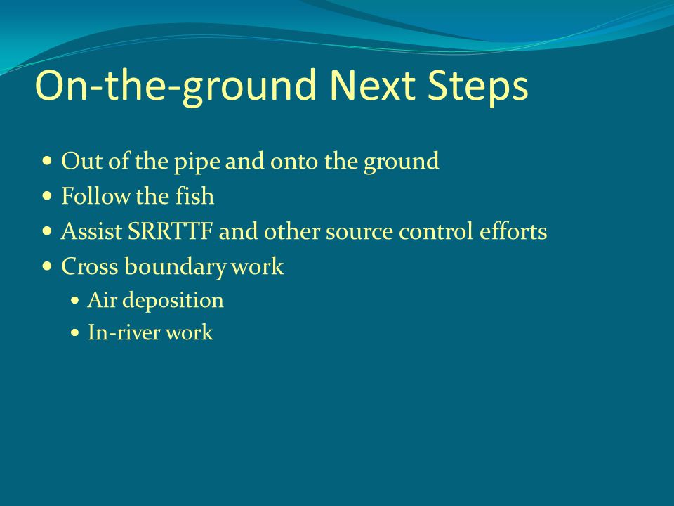 On-the-ground Next Steps Out of the pipe and onto the ground Follow the fish Assist SRRTTF and other source control efforts Cross boundary work Air de